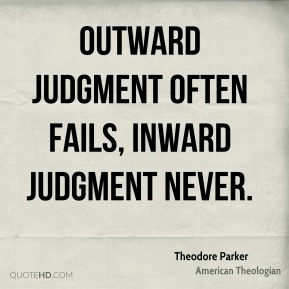 Theodore Parker - Outward judgment often fails, inward judgment never.
