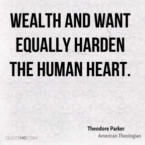 Theodore Parker - Wealth and want equally harden the human heart.