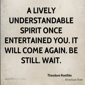 Theodore Roethke - A lively understandable spirit Once entertained you. It will come again. Be still. Wait.