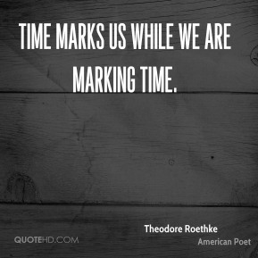 Theodore Roethke - Time marks us while we are marking time.