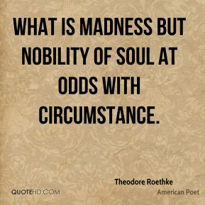 Theodore Roethke - What is madness but nobility of soul at odds with circumstance.