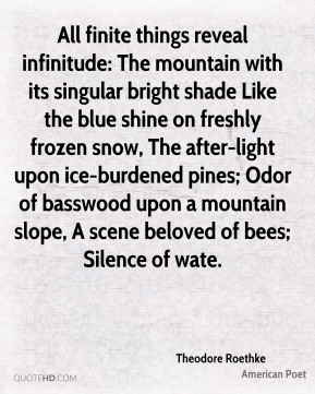 All finite things reveal infinitude: The mountain with its singular bright shade Like the blue shine on freshly frozen snow, The after-light upon ice-burdened pines; Odor of basswood upon a mountain slope, A scene beloved of bees; Silence of wate.