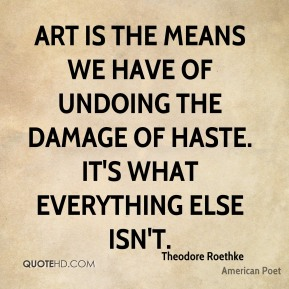 Art is the means we have of undoing the damage of haste. It's what everything else isn't.
