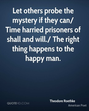 Let others probe the mystery if they can/ Time harried prisoners of shall and will./ The right thing happens to the happy man.