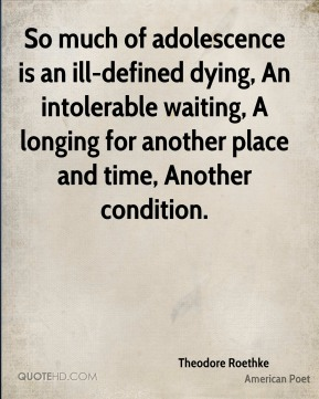 So much of adolescence is an ill-defined dying, An intolerable waiting, A longing for another place and time, Another condition.