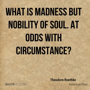 Theodore Roethke  - What is madness but nobility of soul. At odds with circumstance?