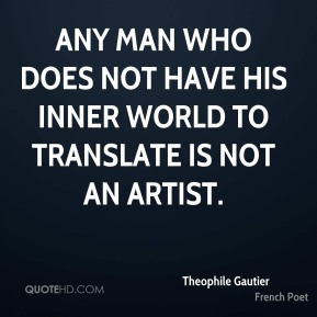 Theophile Gautier - Any man who does not have his inner world to translate is not an artist.