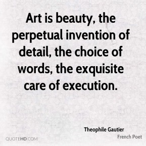 Art is beauty, the perpetual invention of detail, the choice of words, the exquisite care of execution.