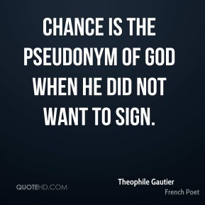 Theophile Gautier - Chance is the pseudonym of God when he did not want to sign.