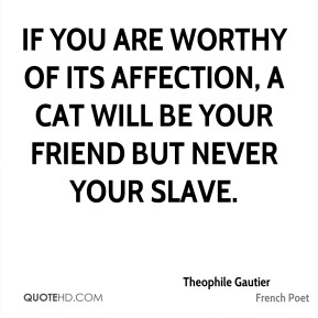 Theophile Gautier - If you are worthy of its affection, a cat will be your friend but never your slave.