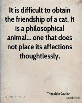 It is difficult to obtain the friendship of a cat. It is a philosophical animal... one that does not place its affections thoughtlessly.