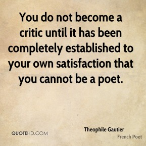 Theophile Gautier - You do not become a critic until it has been completely established to your own satisfaction that you cannot be a poet.