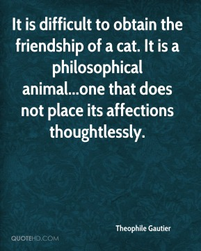 Theophile Gautier  - It is difficult to obtain the friendship of a cat. It is a philosophical animal...one that does not place its affections thoughtlessly.