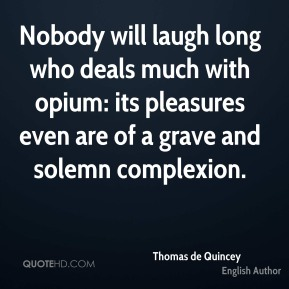 Thomas de Quincey - Nobody will laugh long who deals much with opium: its pleasures even are of a grave and solemn complexion.