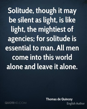 Thomas de Quincey - Solitude, though it may be silent as light, is like light, the mightiest of agencies; for solitude is essential to man. All men come into this world alone and leave it alone.