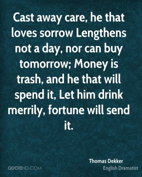 Thomas Dekker - Cast away care, he that loves sorrow Lengthens not a day, nor can buy tomorrow; Money is trash, and he that will spend it, Let him drink merrily, fortune will send it.