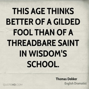 Thomas Dekker - This age thinks better of a gilded fool Than of a threadbare saint in wisdom's school.