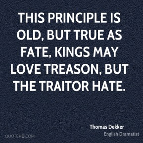 Thomas Dekker - This principle is old, but true as fate, Kings may love treason, but the traitor hate.
