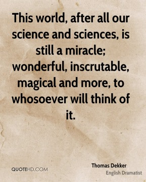 Thomas Dekker - This world, after all our science and sciences, is still a miracle; wonderful, inscrutable, magical and more, to whosoever will think of it.