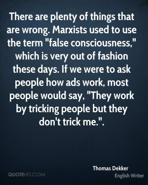 """There are plenty of things that are wrong. Marxists used to use the term """"false consciousness,"""" which is very out of fashion these days. If we were to ask people how ads work, most people would say, """"They work by tricking people but they don't trick me.""""."""