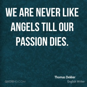 Thomas Dekker  - We are never like angels till our passion dies.