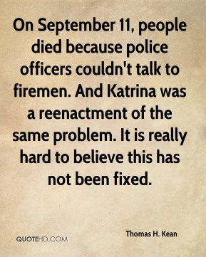 On September 11, people died because police officers couldn't talk to firemen. And Katrina was a reenactment of the same problem. It is really hard to believe this has not been fixed.