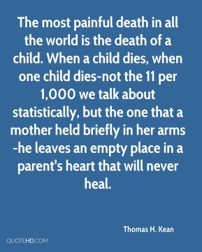 The most painful death in all the world is the death of a child. When a child dies, when one child dies-not the 11 per 1,000 we talk about statistically, but the one that a mother held briefly in her arms-he leaves an empty place in a parent's heart that will never heal.