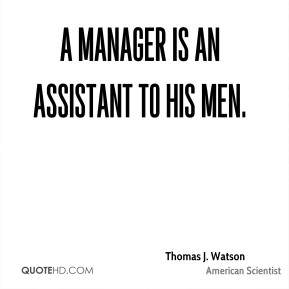 Thomas J. Watson - A manager is an assistant to his men.