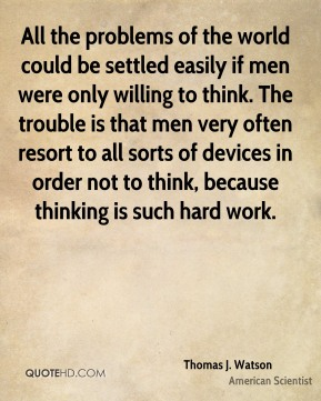 Thomas J. Watson - All the problems of the world could be settled easily if men were only willing to think. The trouble is that men very often resort to all sorts of devices in order not to think, because thinking is such hard work.