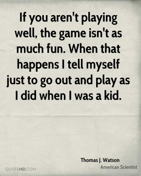 If you aren't playing well, the game isn't as much fun. When that happens I tell myself just to go out and play as I did when I was a kid.