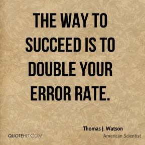 Thomas J. Watson - The way to succeed is to double your error rate.