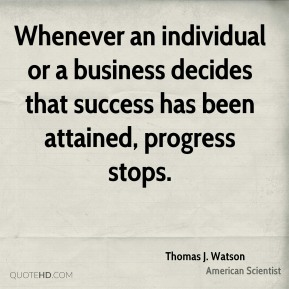 Whenever an individual or a business decides that success has been attained, progress stops.