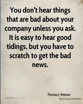 Thomas J. Watson - You don't hear things that are bad about your company unless you ask. It is easy to hear good tidings, but you have to scratch to get the bad news.