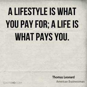 Thomas Leonard - A lifestyle is what you pay for; a life is what pays you.