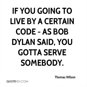 Thomas Wilson - If you going to live by a certain code - as Bob Dylan said, you gotta serve somebody.