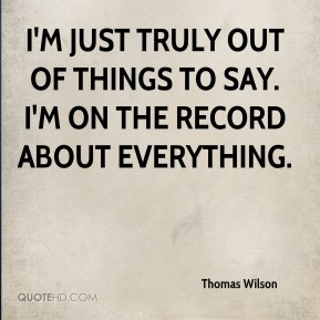 I'm just truly out of things to say. I'm on the record about everything.