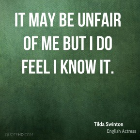 Tilda Swinton - It may be unfair of me but I do feel I know it.