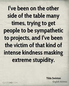 Tilda Swinton - I've been on the other side of the table many times, trying to get people to be sympathetic to projects, and I've been the victim of that kind of intense kindness masking extreme stupidity.