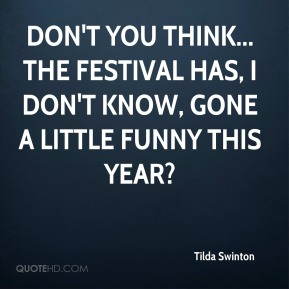 Tilda Swinton  - Don't you think... the festival has, I don't know, gone a little funny this year?