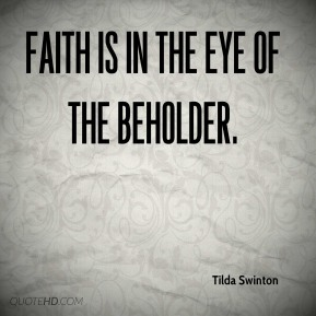 Tilda Swinton  - Faith is in the eye of the beholder.