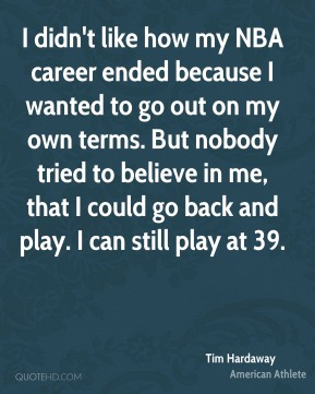 Tim Hardaway - I didn't like how my NBA career ended because I wanted to go out on my own terms. But nobody tried to believe in me, that I could go back and play. I can still play at 39.