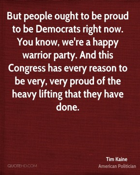 Tim Kaine - But people ought to be proud to be Democrats right now. You know, we're a happy warrior party. And this Congress has every reason to be very, very proud of the heavy lifting that they have done.