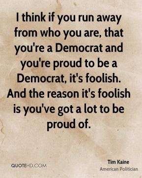 Tim Kaine - I think if you run away from who you are, that you're a Democrat and you're proud to be a Democrat, it's foolish. And the reason it's foolish is you've got a lot to be proud of.