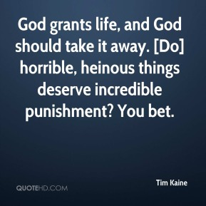 Tim Kaine  - God grants life, and God should take it away. [Do] horrible, heinous things deserve incredible punishment? You bet.