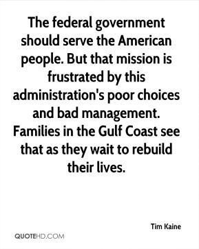 Tim Kaine  - The federal government should serve the American people. But that mission is frustrated by this administration's poor choices and bad management. Families in the Gulf Coast see that as they wait to rebuild their lives.