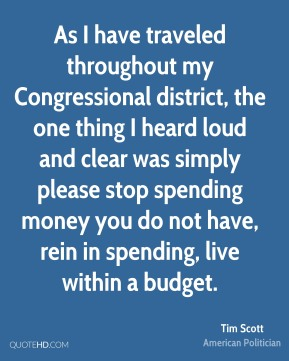 Tim Scott - As I have traveled throughout my Congressional district, the one thing I heard loud and clear was simply please stop spending money you do not have, rein in spending, live within a budget.