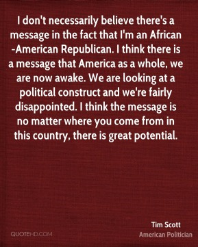 Tim Scott - I don't necessarily believe there's a message in the fact that I'm an African-American Republican. I think there is a message that America as a whole, we are now awake. We are looking at a political construct and we're fairly disappointed. I think the message is no matter where you come from in this country, there is great potential.