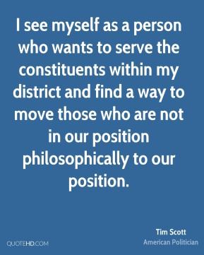 Tim Scott - I see myself as a person who wants to serve the constituents within my district and find a way to move those who are not in our position philosophically to our position.