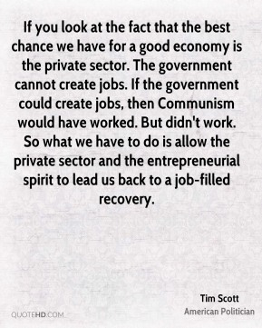 Tim Scott - If you look at the fact that the best chance we have for a good economy is the private sector. The government cannot create jobs. If the government could create jobs, then Communism would have worked. But didn't work. So what we have to do is allow the private sector and the entrepreneurial spirit to lead us back to a job-filled recovery.