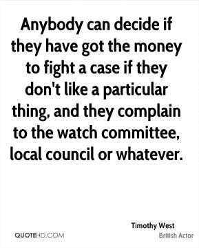 Anybody can decide if they have got the money to fight a case if they don't like a particular thing, and they complain to the watch committee, local council or whatever.